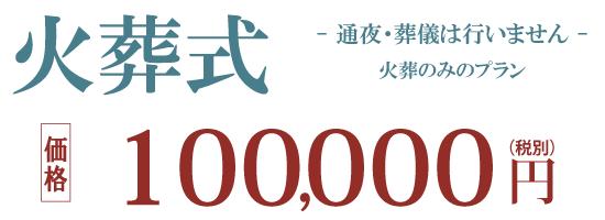 火葬式・直葬プラン 100,000 円(税別)通夜式・葬儀式などを行わず火葬のみのプラン
