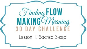 Finding Flow & Making Meaning Day 1 ~ Sacred Sleep