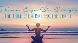 Thine Eye Be Single: Activating the Third Eye & Birthing the Christ