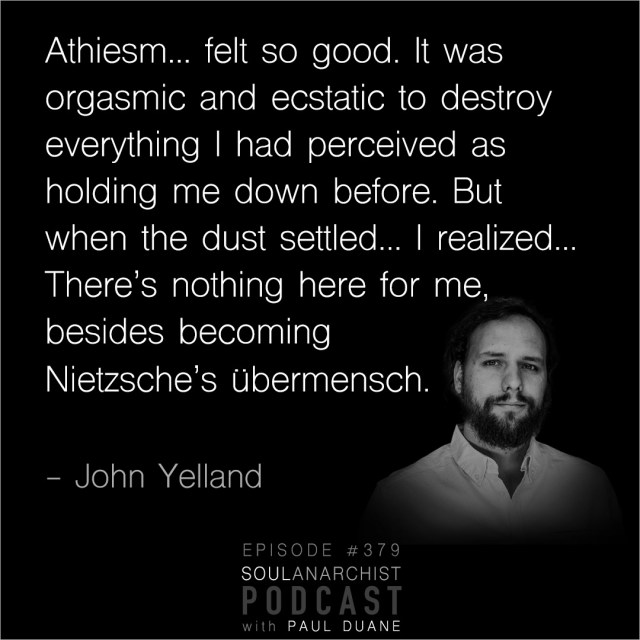 The thing about atheism was, it felt so good. It was orgasmic and ecstatic to destroy everything I had perceived as holding me down before. But when the dust settled and I looked around, I realized, wow, there's nothing here. There's nothing here for me, besides becomings Nietzsche's übermensch.