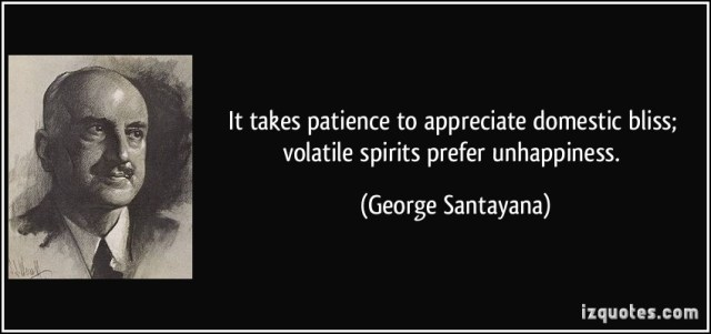 quote-it-takes-patience-to-appreciate-domestic-bliss-volatile-spirits-prefer-unhappiness-george-santayana-162533
