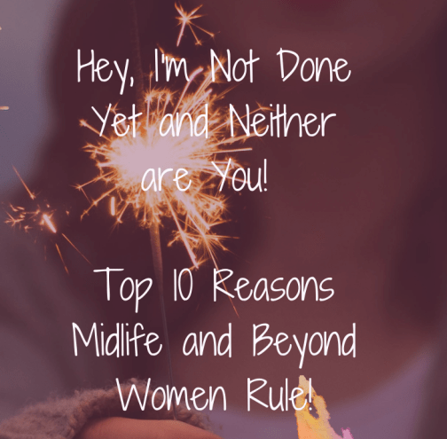 Hey, I'm Not Done Yet! 10 Reasons Midlife Women Rule!
