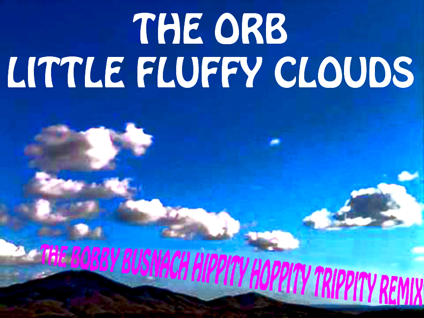 THE ORB - LITTLE FLUFFY CLOUDS -THE BOBBY BUSNACH HIPPITY-HOPPITY TRIPPITY REMIX