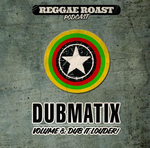 Reggae Roast Podcast Volume 8 Dubmatix - Dub It Louder!