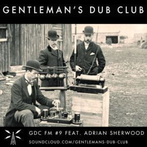 GENTLEMAN'S DUB CLUB // GDC FM PODCAST #9 feat. Adrian Sherwood // free download
