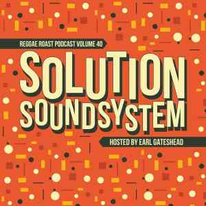 REGGAE ROAST PODCAST VOLUME 40: Solution Sound Guest Mix - Hosted by Earl Gateshead