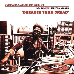Dub Mafia Allstars Mix Series #2: I-Dub meets Selecta Kwaby - Dreader Than Dread