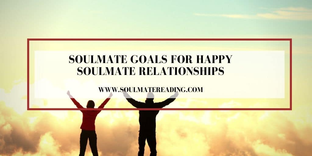 Soulmate Goals for Happy Soulmate Relationships