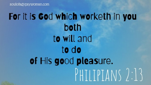 Philipians 2:13 For it is God which worketh in you both to will and to do of His good pleasure.