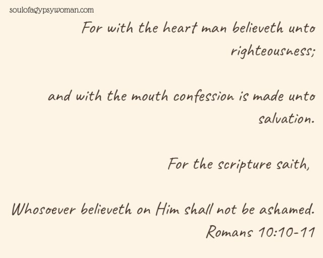For with the heart man believeth unto righteousness; and with the mouth confession is made unto salvation. For the scripture saith, Whosoever believeth on Him shall not be ashamed. Romans 10:10-11
