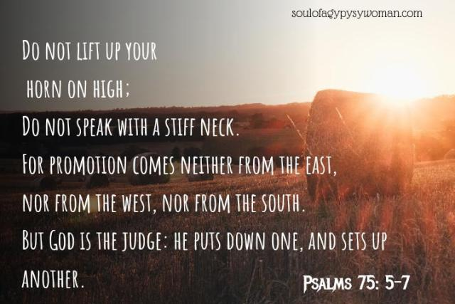 """Psalms 75:5-7 Do not lift up your horn on high; Do not speak with a stiff neck.' """" For promotion comes neither from the east Nor from the west nor from the south. But God is the Judge: He puts down one, And exalts another."""