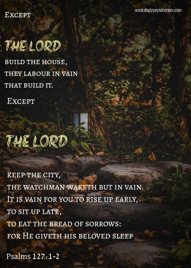 Psalms 127:1-2 Except the LORD build the house, they labour in vain that build it: except the LORD keep the city, the watchman waketh but in vain.It is vain for you to rise up early, to sit up late, to eat the bread of sorrows: for so he giveth his beloved sleep.