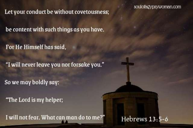 """Hebrews 13:5-6 Let your conduct be without covetousness; be content with such things as you have. For He Himself has said, """"I will never leave you nor forsake you."""" So we may boldly say: """"The Lord is my helper; I will not fear. What can man do to me?"""""""