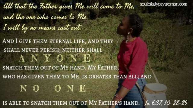 John 6:37, 10:28-29 All that the Father gives Me will come to Me, and the one who comes to Me I will by no means cast out. And I give them eternal life, and they shall never perish; neither shall anyone snatch them out of My hand. My Father, who has given them to Me, is greater than all; and no one is able to snatch them out of My Father's hand.