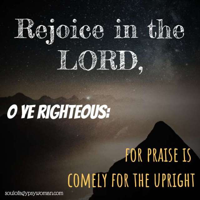 Psalms 33:1 Rejoice in the Lord, O ye righteous:forpraise is comely for the upright