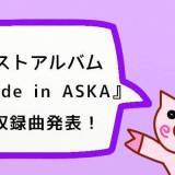 【ASKA】『Made in ASKA』の収録曲が発表されたよ!