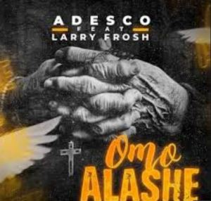 Adesco – Omo Alashe Ft. Larry Frosh Mp3 Download 320kbps