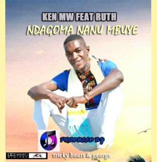 Ken MW ft. Ruth - Ndagoma Nanu Mbuye