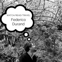 Watch/Read/Travel: Federico Durand