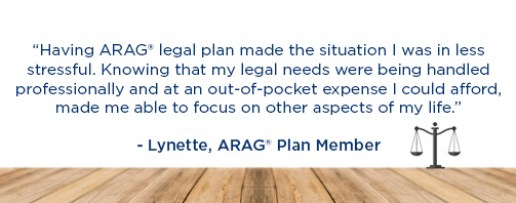 Having ARAG® legal plan made the situation I was in less stressful. Knowing that my legal needs were being handled professionally and at an out-of-pocket expense I could afford, made me able to focus on other aspects of my life. -Lynette, ARAG® Plan Member