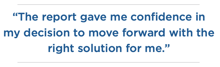 """Testimonial quote from Bruce saying, """"The report gave me confidence in my decision to move forward with the right solution for me."""""""