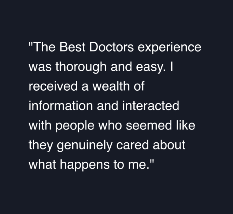 "Best Doctors user testimonial quote saying, ""The Best Doctors experience was thorough and easy. I received a wealth of information and interacted with people who seemed like they genuinely cared about what happens to me."""