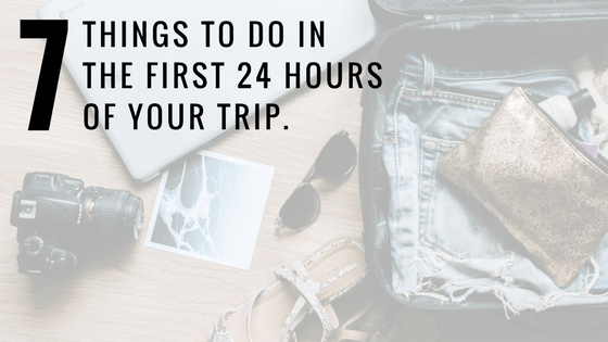 7 Things to Do in the First 24 Hours of Your Trip
