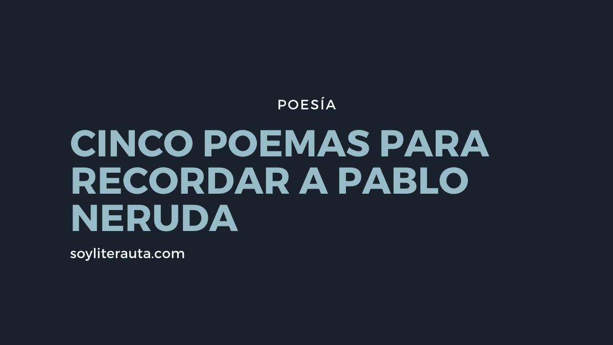 cinco poemas para recordar a pablo neruda
