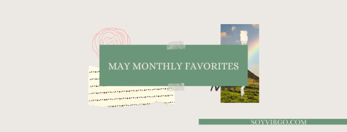May monthly favorites moments and memories | soyvirgo.com