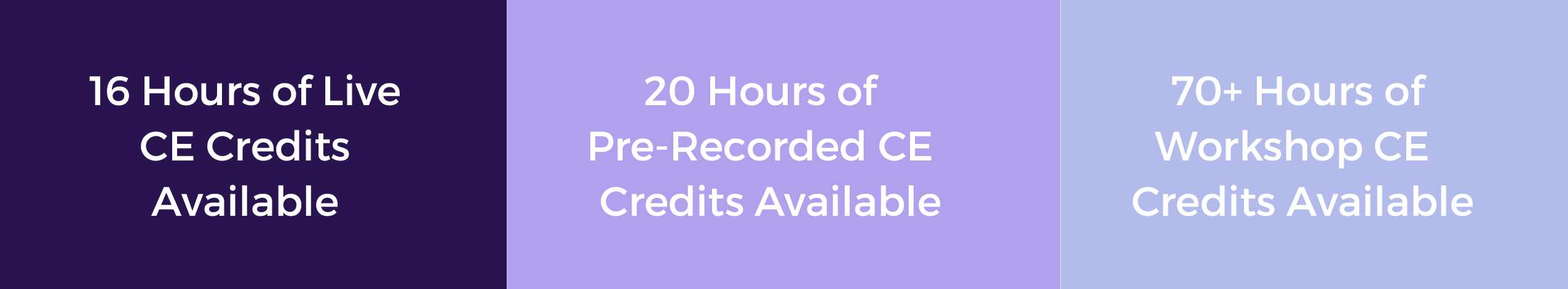 16 Hours of Live CE Credits Available, 20 Hours of Pre-Recorded CE Credits Available, 70+ Hours of Workshop CE Credits Available.