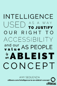 "Text reads: ""Intelligence used as a way to justify our right to accessibility and our value as people is an ableist concept."" By Amy Sequenzia"