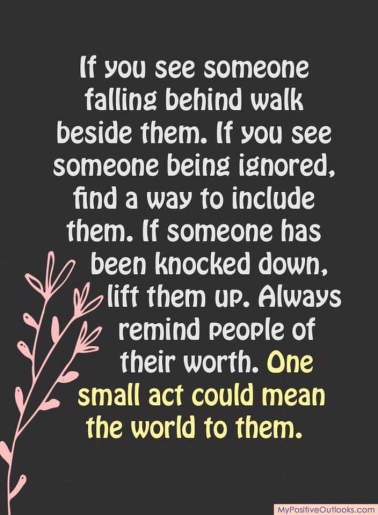 If you see someone falling behind, walk beside them. If you see someone being ignored, find a way to include them. If someone has been knocked down, lift them up. Always remind people of their worth. One small act could mean the world to them.