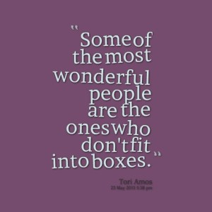 Some of the most wonderful people are the ones who don't fit into boxes. -Tori Amos