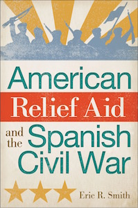"""American Relief Aid and the Spanish Civil War"" by Eric R. Smith"