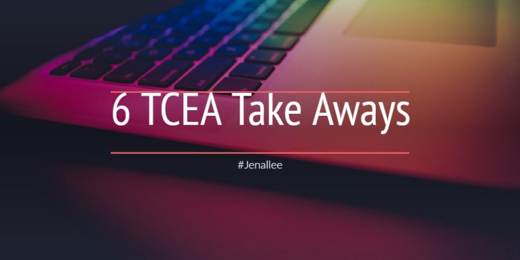 6 TCEA Take Aways