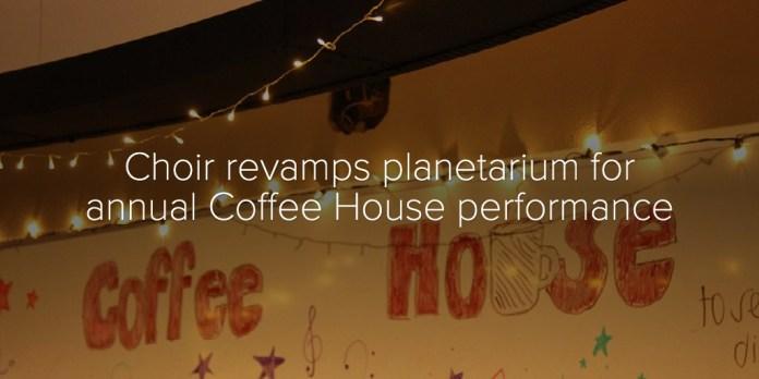 Choir revamps planetarium for annual Coffee House performance
