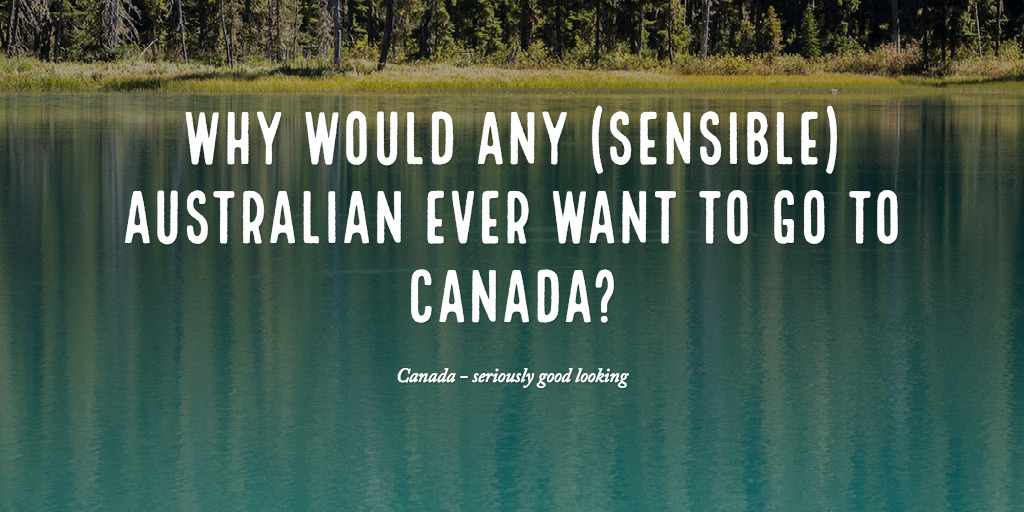 Why would any (sensible) Australian ever want to go to Canada?