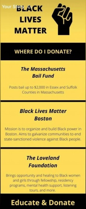"A screenshot from an Instagram story infographic. The background is yellow and the text and logo, which is a fist raised in the air, are black. The top reads ""Black Lives Matter"" next to the fist in the air. Underneath reads, ""Where do I donate?"" There are then three recommendations. The first is the Massachusetts Bail Fund, and the description reads,"" Posts bails up to $2000 in Essex and Suffolk Counties in Massachusetts."" The second recommendation is Black Lives Matter Boston, which reads: ""Mission is to organize and build Black power in Boston. Aims to galvanize communities to end state sanctioned violence against Black people."" The final place to donate is the Loveland Foundation which, ""Brings opportunity and healing to Black women and girls through fellowship, residency programs, mental health support, listening tours, and more."" The bottom of the infographic says,"" Educate and Donate."""