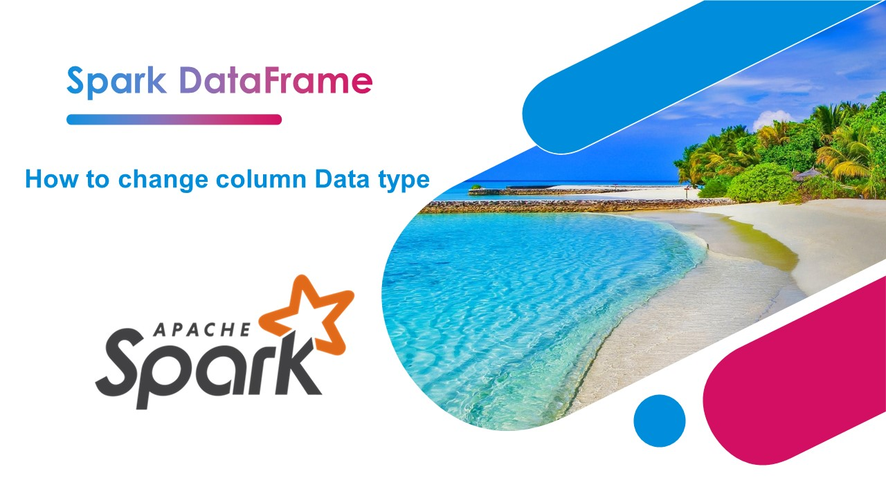 Spark – How to Change Column Type?