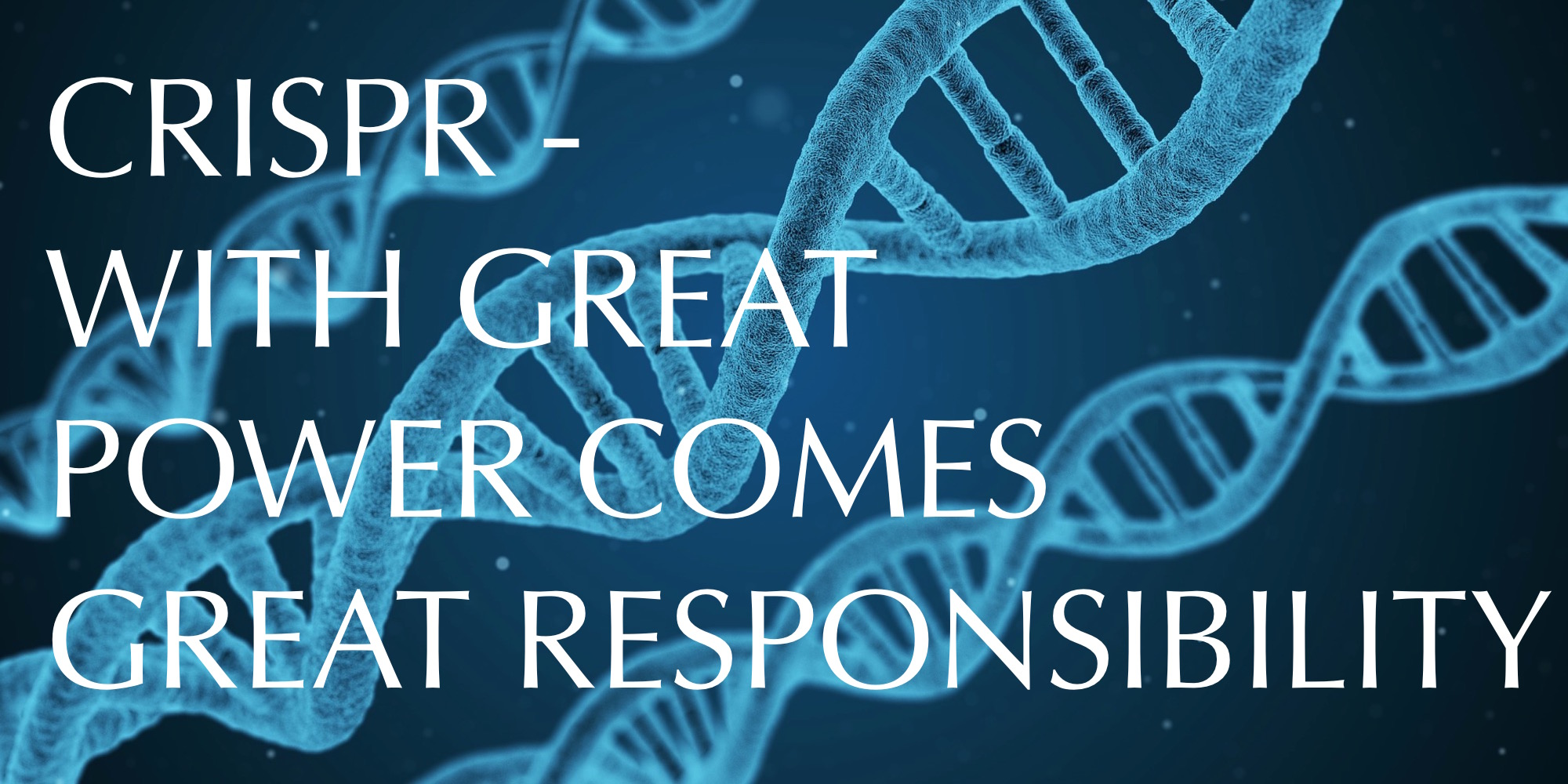 CRISPR- With Great Power Comes Great Responsibility