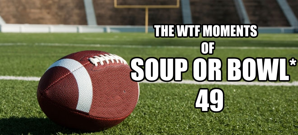 The WTF Moments Of Soup Or Bowl* 49