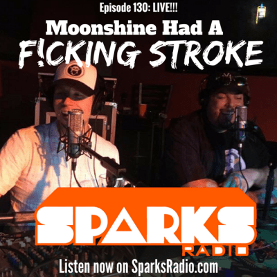 Sparks Radio Podcast Ep 136 LIVE! f/ Graig Salerno: Moonshine Had A F*cking Stroke