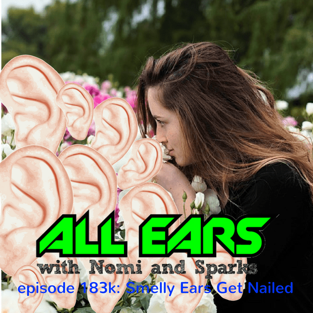 All Ears with Nomi & Sparks episode 183k: Smelly Ears Get Nailed
