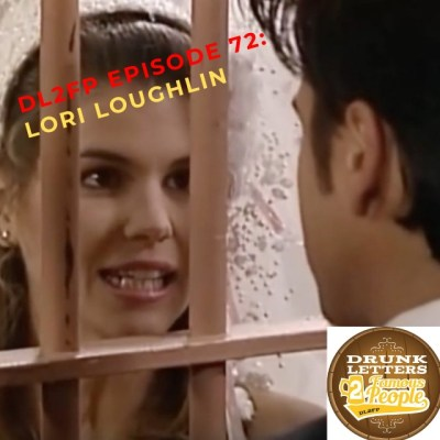 DRUNK LETTERS TO FAMOUS PEOPLE EPISODE 72: LORI LOUGHLIN