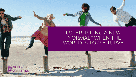 """ESTABLISHING A NEW """"NORMAL"""" WHEN THE WORLD IS TOPSY TURVY"""