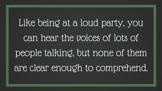 Like being at a loud party, you can hear the voices but can't fully understand them. From Post: 12 Signals That Point to Bipolar Disorder