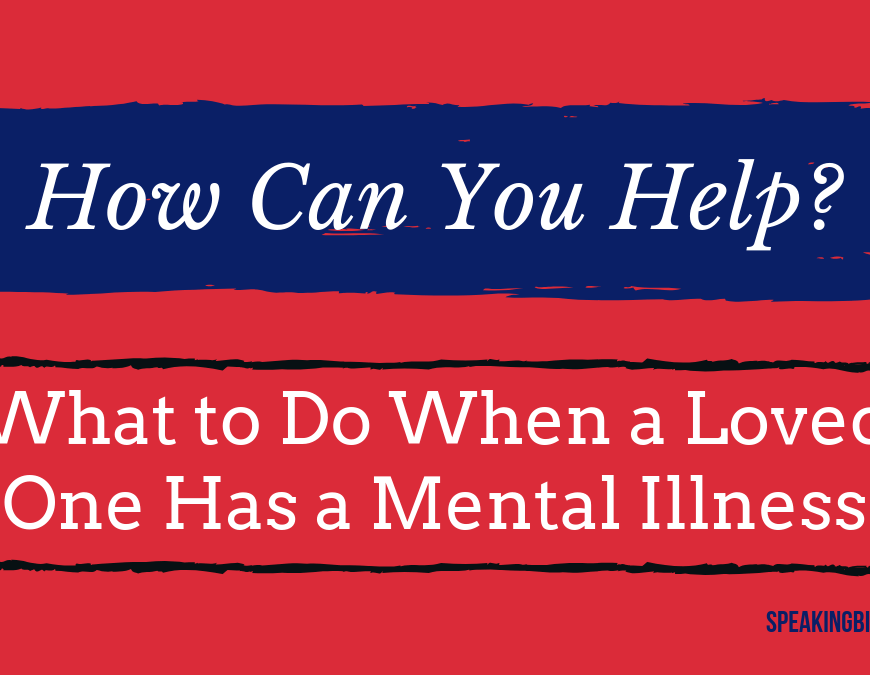 What can you do to help when a loved one has a mental illness? Whether it's a new diagnosis or a condition that's been in treatment for years, this post offers 11 useful tips. | #MentalIllness #Familysupport #Depression #bipolar #SpeakingBipolar
