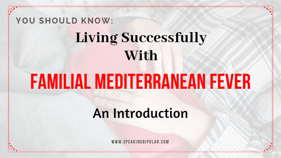 Living Successfully With Familial Mediterranean Fever – An Introduction - You can live well with Familial Mediterranean Fever. The Living Successfully series on Speaking Bipolar shares the tips you need. Read the introduction. | #FMF #FamilialMediterraneanFever #PeriodicFever #chronicillness #patientstory #patientexperience