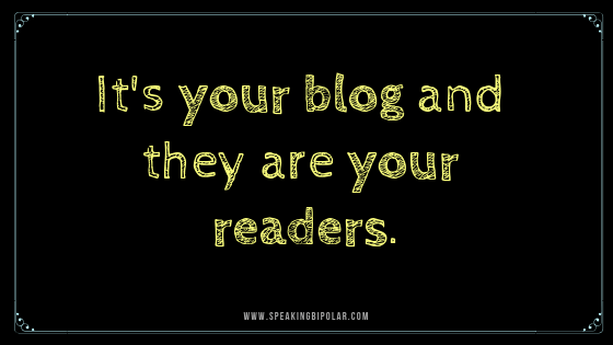 Remember: It's your blog and they are your readers.