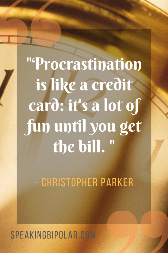 """Procrastination is like a credit card: it's a lot of fun until you get the bill. "" - Christopher Parker 